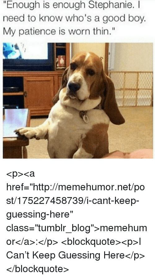 "Tumblr, Blog, and Good: ""Enough is enough Stephanie. I  need to know who's a good boy.  My patience is worn thin."" <p><a href=""http://memehumor.net/post/175227458739/i-cant-keep-guessing-here"" class=""tumblr_blog"">memehumor</a>:</p>  <blockquote><p>I Can't Keep Guessing Here</p></blockquote>"