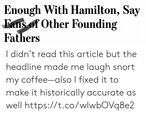 snort: Enough With Hamilton, Say  Fans of Other Founding  Fathers I didn't read this article but the headline made me laugh snort my coffee—also I fixed it to make it historically accurate as well https://t.co/wlwbOVq8e2