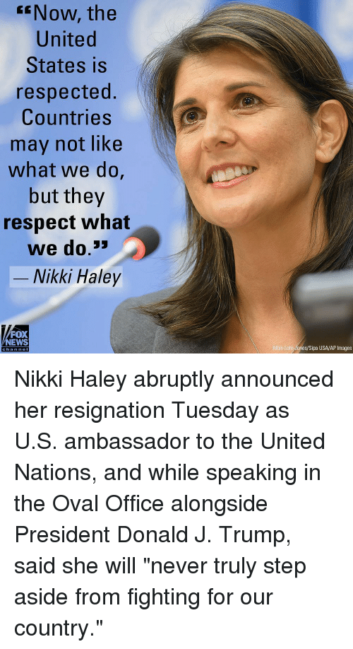 """haley: ENow, the  United  States is  respected.  Countries  may not like  what we do,  but they  respect what  we do.3  -Nikki Haley  FOX  NEWS  Albin Lohr dones/Sipa USA/AP Images  chan neI Nikki Haley abruptly announced her resignation Tuesday as U.S. ambassador to the United Nations, and while speaking in the Oval Office alongside President Donald J. Trump, said she will """"never truly step aside from fighting for our country."""""""