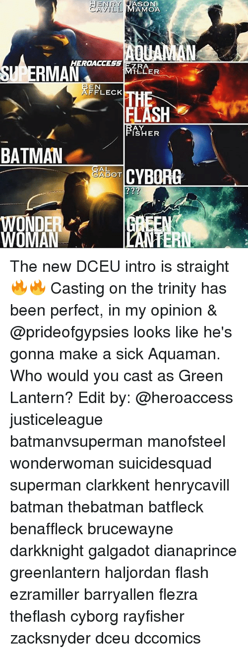 Batman, Memes, and Superman: ENRY  CAyIL!  YJASON  AMOA  UA  HERDACCESS EZRA  ILLER  EN  FFLECK  5  FLASH  AY  ISHER  BATMAN  ー  CYBORG  JAD  DOT  ?22  t2  ER The new DCEU intro is straight 🔥🔥 Casting on the trinity has been perfect, in my opinion & @prideofgypsies looks like he's gonna make a sick Aquaman. Who would you cast as Green Lantern? Edit by: @heroaccess justiceleague batmanvsuperman manofsteel wonderwoman suicidesquad superman clarkkent henrycavill batman thebatman batfleck benaffleck brucewayne darkknight galgadot dianaprince greenlantern haljordan flash ezramiller barryallen flezra theflash cyborg rayfisher zacksnyder dceu dccomics