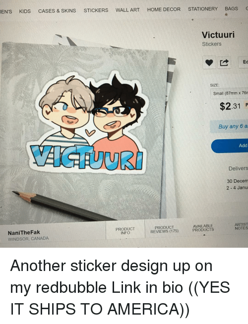 Windsor: EN's KIDS  CASES & SKINS  STICKERS WALL ART  HOME DECOR  STATIONERY  BAGS  Victuuri  Stickers  Ed  SIZE  Small (87mm x 76n  $2.31  Buy any 6 ai  Add  Delivers  30 Decem  2 4 Janua  ARTIST  AVAILABLE  PRODUCT  NOTES  PRODUCT  PRODUCTS  REVIEWS (175)  Nani TheFak  INFO  WINDSOR, CANADA Another sticker design up on my redbubble Link in bio ((YES IT SHIPS TO AMERICA))