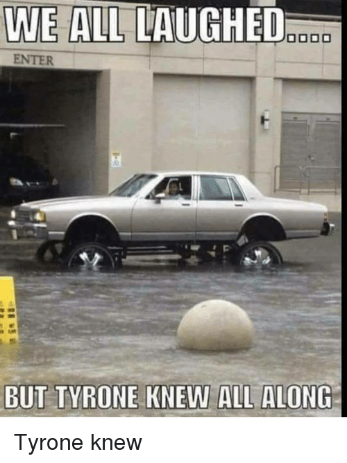 tyrone: ENTER  BUT TYRONE KNEW ALL ALONG Tyrone knew