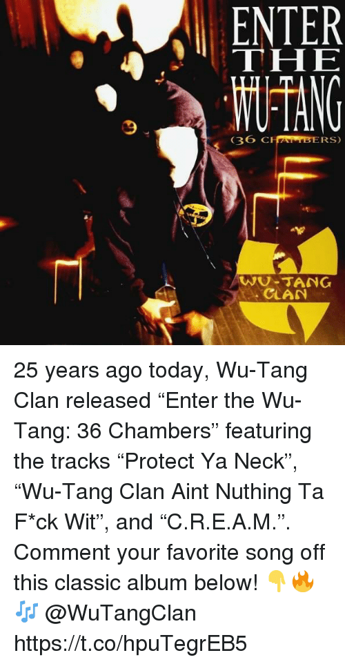 "Wu Tang Clan, Today, and 36 Chambers: ENTER  THE  36  CHAMBERS)  WU-TANG  CLAN 25 years ago today, Wu-Tang Clan released ""Enter the Wu-Tang: 36 Chambers"" featuring the tracks ""Protect Ya Neck"", ""Wu-Tang Clan Aint Nuthing Ta F*ck Wit"", and ""C.R.E.A.M."". Comment your favorite song off this classic album below! 👇🔥🎶 @WuTangClan https://t.co/hpuTegrEB5"