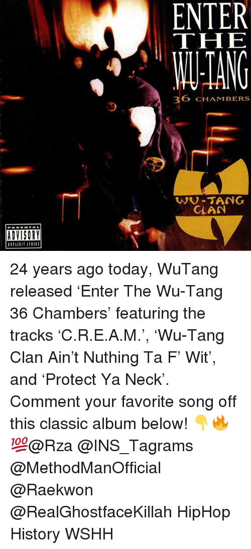 rza: ENTER  THE  ANG  36 CHAMBERS  9  WU-TANG  CLAN  ADVISORY 24 years ago today, WuTang released 'Enter The Wu-Tang 36 Chambers' featuring the tracks 'C.R.E.A.M.', 'Wu-Tang Clan Ain't Nuthing Ta F' Wit', and 'Protect Ya Neck'. Comment your favorite song off this classic album below! 👇🔥💯@Rza @INS_Tagrams @MethodManOfficial @Raekwon @RealGhostfaceKillah HipHop History WSHH