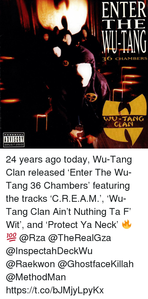 rza: ENTER  THE  TANG  36 CHAMBERSs  WU-TANG  CLAN  PAR E NTAL  ADVISORY  EPLII LTRICS 24 years ago today, Wu-Tang Clan released 'Enter The Wu-Tang 36 Chambers' featuring the tracks 'C.R.E.A.M.', 'Wu-Tang Clan Ain't Nuthing Ta F' Wit', and 'Protect Ya Neck' 🔥💯 @Rza @TheRealGza @InspectahDeckWu @Raekwon @GhostfaceKillah @MethodMan https://t.co/bJMjyLpyKx