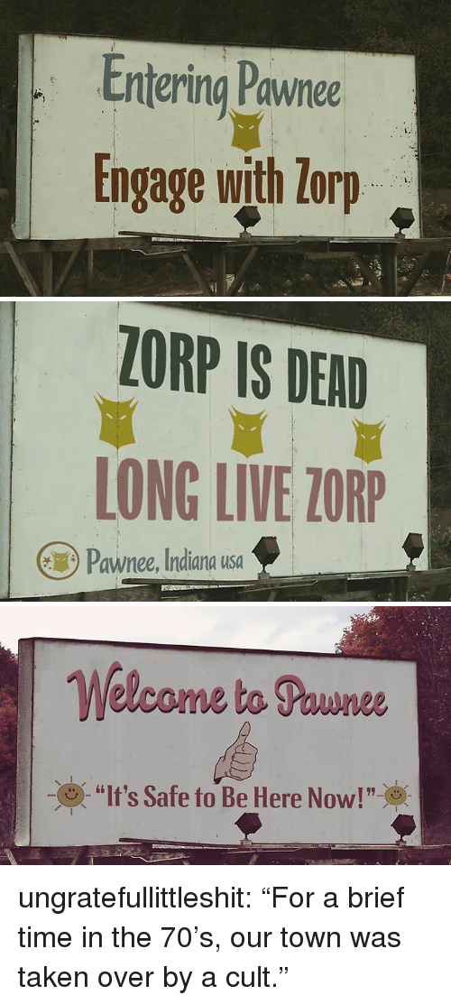 """Taken, Tumblr, and Blog: Entering Pawnee  Engage with lorp  L.   ZORP IS DEAD  LONG LIVE ZORP  Pawnee, Indiana usa   Welcome ta Pounee  (9) """"It's Safe to Be Here Now!""""※ ungratefullittleshit: """"For a brief time in the 70's, our town was taken over by a cult."""""""