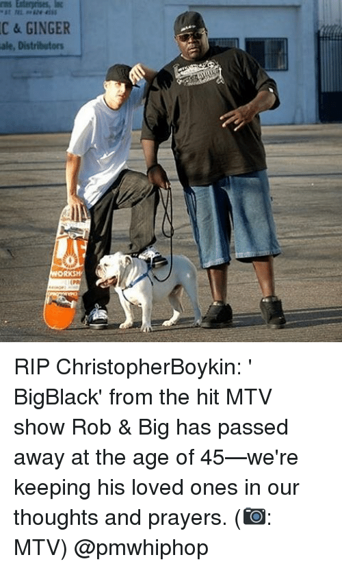 Memes, Mtv, and 🤖: Enterprises, IC  C & GINGER  ale, Distributors  ORKSH RIP ChristopherBoykin: ' BigBlack' from the hit MTV show Rob & Big has passed away at the age of 45—we're keeping his loved ones in our thoughts and prayers. (📷: MTV) @pmwhiphop