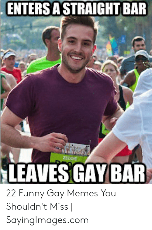 Funny Gay Memes: . ENTERS A STRAIGHT BAR  LEAVES GAY BAR 22 Funny Gay Memes You Shouldn't Miss | SayingImages.com