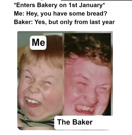 bread: *Enters Bakery on 1st January*  Me: Hey, you have some bread?  Baker: Yes, but only from last year  Me  The Baker