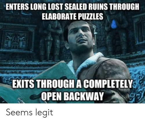 Lost, Open, and Legit: ENTERS LONG LOST SEALED RUINS THROUGH  ELABORATE PUZZLES  EXITS THROUGH A COMPLETELY  OPEN BACKWAY Seems legit