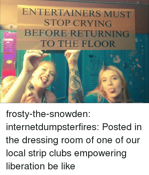 liberation: ENTERTAINERS MUST  STOP CRYING  BEFORE RETURNING  TO THE FLOOR frosty-the-snowden:  internetdumpsterfires: Posted in the dressing room of one of our local strip clubs empowering liberation be like