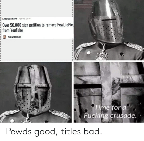 Bad, Fucking, and youtube.com: Entertainment Apr 03, 2019  Over 50,000 sign petition to remove PewDiePie,  from YouTube  Alan Bernal  ime fora  Fucking crusade Pewds good, titles bad.