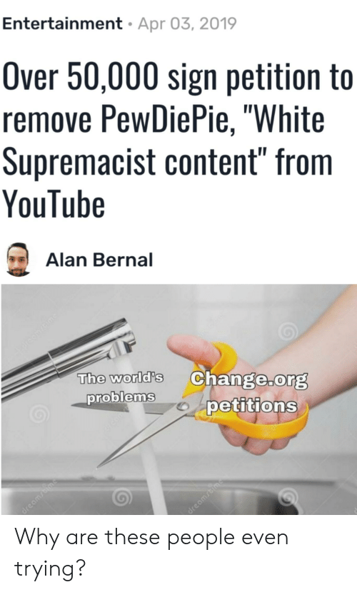 "youtube.com, White, and Content: Entertainment  Apr 03, 2019  Over 50,000 sign petition to  remove PewDiePie, ""White  Supremacist content"" from  YouTube  Alan Bernal  The world's Change.org  problem.spetitionsS  0 Why are these people even trying?"