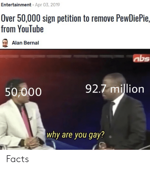 Facts, youtube.com, and Gay: Entertainment. Apr 03,2019  Over 50,000 sign petition to remove PewDiePie,  from YouTube  Alan Bernal  nbs  50,000  92.7 million  why are you gay? Facts