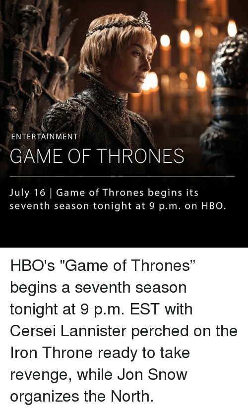 """Cersei Lannister: ENTERTAINMENT  GAME OF THRONES  July 16 Game of Thrones begins its  seventh season tonight at 9 p.m. on HBO. HBO's """"Game of Thrones"""" begins a seventh season tonight at 9 p.m. EST with Cersei Lannister perched on the Iron Throne ready to take revenge, while Jon Snow organizes the North."""