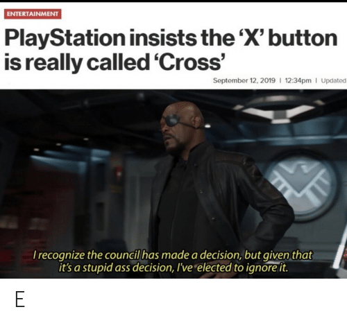 Ass, PlayStation, and Cross: ENTERTAINMENT  PlayStation insists the 'X' button  is really called 'Cross'  September 12, 2019 12:34pm I Updated  Irecognize the council has made a decision, but given that  it's a stupid ass decision, I've elected to ignore it. E