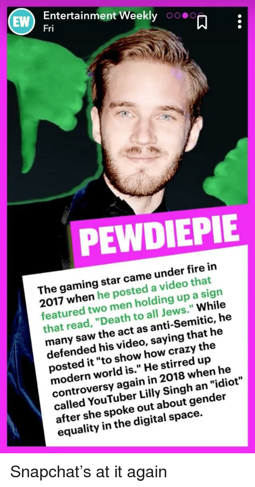 "Crazy, Fire, and Saw: Entertainment Weekly 00.0  Fri  EW  PEWDIEPIE  The gaming star came under fire in  2017 when he posted a video that  featured two men holding up a sign  that read, ""Death to all Jews."" While  many saw the act as anti-Semitic, he  defended his video, saying that he  posted it ""to show how crazy the  modern world is."" He stirred up  controversy again in 2018 when he  called YouTuber Lilly Singh an ""idiot  after she spoke out about gender  equality in the digital space."