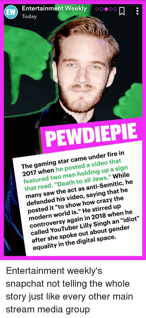 "Crazy, Fire, and Saw: Entertainment Weekly oo oO  Today  EW  PEWDIEPIE  The gaming star came under fire in  2017 when he posted a video that  featured two men holding up a  that read, ""Death to all Jews."" While  many saw the act as anti-Semitic, he  defended his video, saying that he  posted it ""to show how crazy the  modern world is."" He stirred up  controversy again in 2018 when he  called YouTuber Lilly Singh an ""idiot""  after she spoke out about gender  equality in the digital space.  sign"