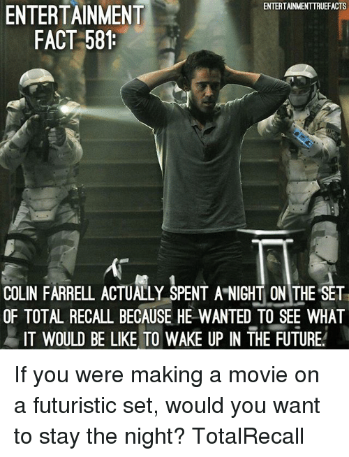 futuristic: ENTERTAINMENTTRUEFACTS  ENTERTAINMENT  FACT 581  COLIN FARRELL ACTUALLY SPENT A NIGHT ON THE SET  OF TOTAL RECALL BECAUSE HE WANTED TO SEE WHAT  IT WOULD BE LIKE TO WAKE UP IN THE FUTURE If you were making a movie on a futuristic set, would you want to stay the night? TotalRecall