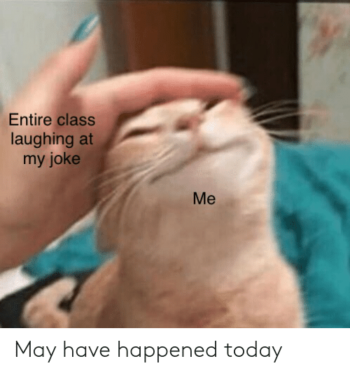 Today, Class, and May: Entire class  laughing at  my joke  Me May have happened today