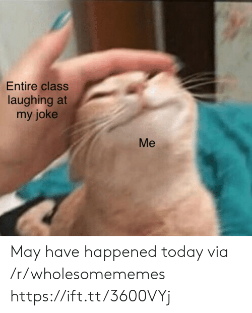 Today, Class, and Via: Entire class  laughing at  my joke  Me May have happened today via /r/wholesomememes https://ift.tt/3600VYj
