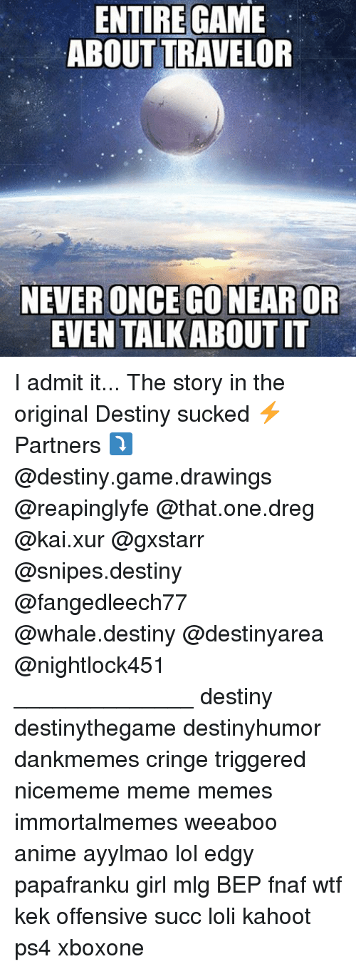 I Admit It: ENTIRE GAME  ABOUT TRAVELOR  NEVER ONCE GONEAROR  EVEN TALK ABOUT IT I admit it... The story in the original Destiny sucked ⚡ Partners ⤵ @destiny.game.drawings @reapinglyfe @that.one.dreg @kai.xur @gxstarr @snipes.destiny @fangedleech77 @whale.destiny @destinyarea @nightlock451 ______________ destiny destinythegame destinyhumor dankmemes cringe triggered nicememe meme memes immortalmemes weeaboo anime ayylmao lol edgy papafranku girl mlg BEP fnaf wtf kek offensive succ loli kahoot ps4 xboxone