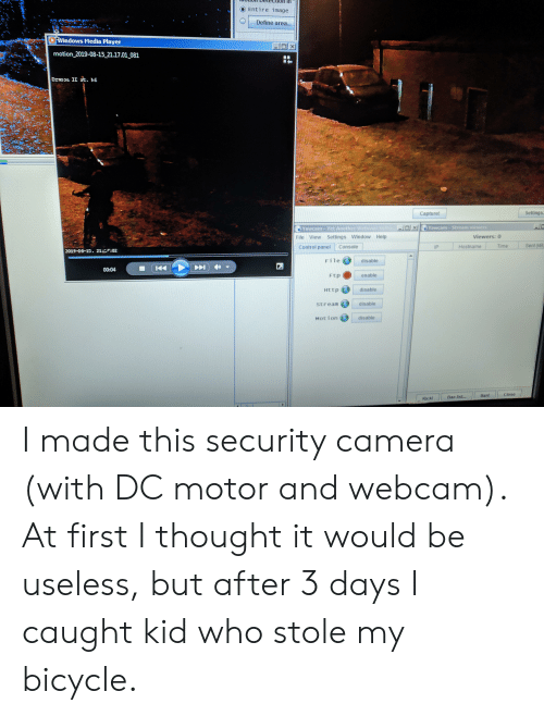 Windows, Control, and Bicycle: Entire image  Define area...  Windows Media Player  XI  motion 2019-08-15 21.17.01 081  Dznooa II st. NG  e  Settings  Capture!  Yawcam-Stream viewers  Yawcam -Yet Another ebcam aot  Viewers: 0  File View Settings Window Help  Sent (KB)  Time  Console  Control panel  Hostname  IP  2019-00-15. 21:02  File  disable  00:04  Ftp  enable  disable  Http  disable  Stream  disable  Motion  Close  Ban!  Ban list...  Kick! I made this security camera (with DC motor and webcam). At first I thought it would be useless, but after 3 days I caught kid who stole my bicycle.