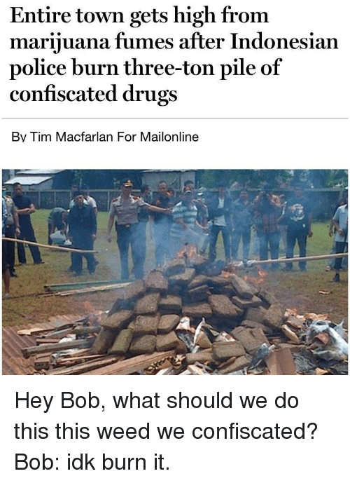 Indonesian: Entire town gets high from  marijuana fumes after Indonesian  police burn three-ton pile of  confiscated drugs  Bv Tim Macfarlan For Mailonline Hey Bob, what should we do this this weed we confiscated? Bob: idk burn it.