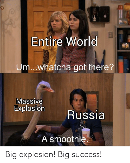 Entire World: Entire World  Um..whatcha got there?  Massive  Explosion  Russia  A smoothie Big explosion! Big success!