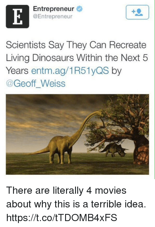 ags: Entrepreneur  @Entrepreneur  Scientists Say They Can Recreate  Living Dinosaurs Within the Next 5  Years entm.ag/1R51yQS by  @Geoff Weiss There are literally 4 movies about why this is a terrible idea. https://t.co/tTDOMB4xFS