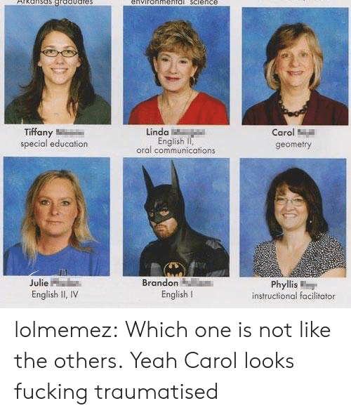 Fucking, Target, and Tumblr: environmeaTG Sctence  Tiffany  special education  Linda  English II,  oral communications  Carol  geometry  Julie  English II, IV  Brandon  Phyllis  English l  instructional facilitator lolmemez:  Which one is not like the others.  Yeah Carol looks fucking traumatised