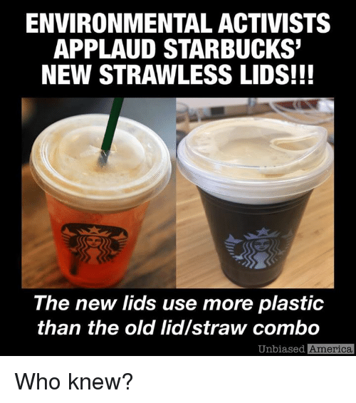 America, Memes, and Starbucks: ENVIRONMENTAL ACTIVISTS  APPLAUD STARBUCKS'  NEW STRAWLESS LIDS!!!  The new lids use more plastic  than the old lid/straw combo  Unbiased  America Who knew?