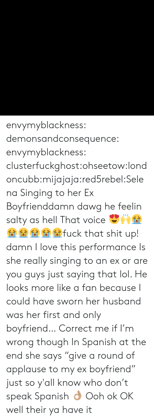 """Damn I Love: envymyblackness:  demonsandconsequence:  envymyblackness:  clusterfuckghost:ohseetow:londoncubb:mijajaja:red5rebel:Selena Singing to her Ex Boyfrienddamn dawg he feelin salty as hellThat voice 😍🙌😭😭😭😭😭😭fuck that shit up! damn I love this performance   Is she really singing to an ex or are you guys just saying that lol. He looks more like a fan because I could have sworn her husband was her first and only boyfriend… Correct me if I'm wrong though  In Spanish at the end she says """"give a round of applause to my ex boyfriend"""" just so y'all know who don't speak Spanish 👌🏽  Ooh ok OK well their ya have it"""