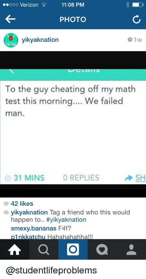 f4f: .eooo  Verizon11:08  PM  PHOTO  yikyaknation  01w  To the guy cheating off my math  test this morning.. We failed  man  31 MINS O REPLIES  SH  42 likes  yikyaknation Tag a friend who this would  happen to.. #yikyaknation  smexy.bananas F4f?  oinkkatchu @studentlifeproblems