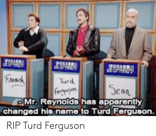 Apparently, Ferguson, and Can: EOPAAD  each  Turd  can  Mr. Reynolds has apparently  changed his name to Turd Ferguson RIP Turd Ferguson