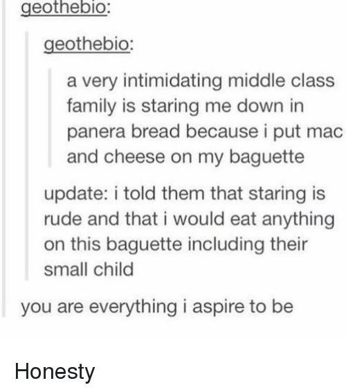 Memes, Panera, and Intimidation: eothebio  geothebio:  a very intimidating middle class  family is staring me down in  panera bread because i put mac  and cheese on my baguette  update: i told them that staring is  rude and that i would eat anything  on this baguette including their  small child  you are everything i aspire to be Honesty
