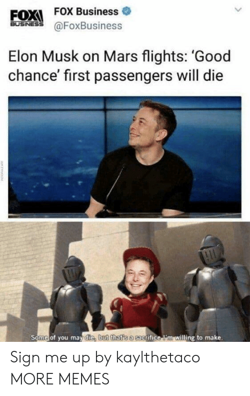 Sign Me Up: EOX  FOX Business o  BUSINESS  Elon Musk on Mars flights: 'Good  chance' first passengers will die  Some of you mav die but that s a sacrifice lim willing to make Sign me up by kaylthetaco MORE MEMES