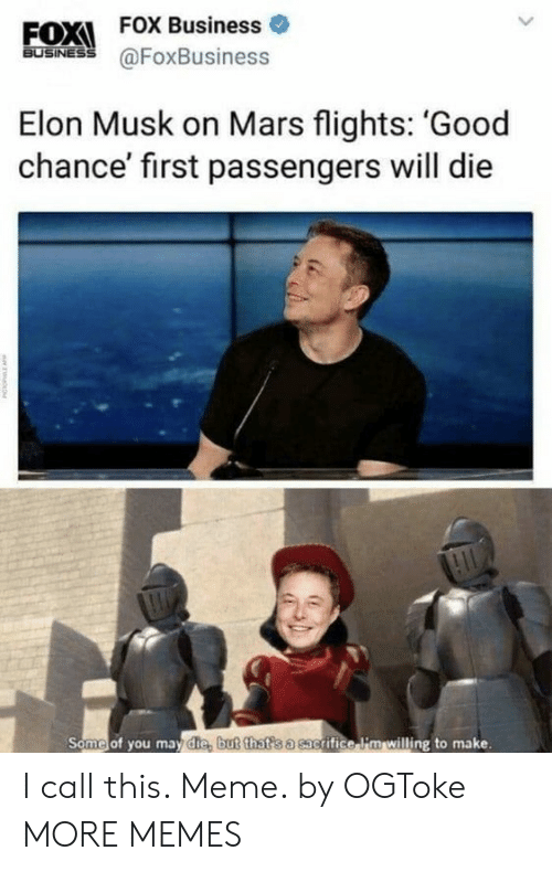 Dank, Meme, and Memes: EOX  FOX Business o  BUSINESS  @FoxBusiness  Elon Musk on Mars flights: 'Good  chance' first passengers will die  Some of you may die, but that s a sac  grifice i'm willing to make. I call this. Meme. by OGToke MORE MEMES
