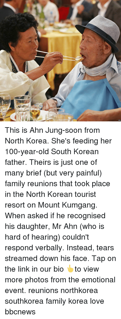 in-the-north: EPA This is Ahn Jung-soon from North Korea. She's feeding her 100-year-old South Korean father. Theirs is just one of many brief (but very painful) family reunions that took place in the North Korean tourist resort on Mount Kumgang. When asked if he recognised his daughter, Mr Ahn (who is hard of hearing) couldn't respond verbally. Instead, tears streamed down his face. Tap on the link in our bio 👆to view more photos from the emotional event. reunions northkorea southkorea family korea love bbcnews