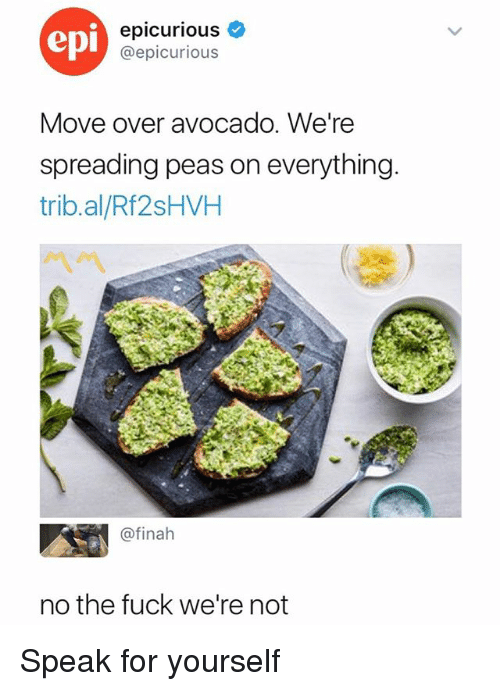 Pease: epi  epicurious  @epicurious  Move over avocado. We're  spreading peas on everything  trib.al/Rf2sHVH  ベベ  @finah  no the fuck we're not Speak for yourself