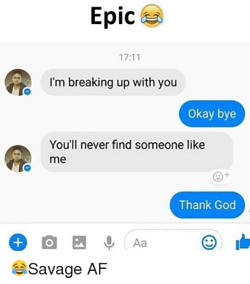 okay bye: Epic  17:11  I'm breaking up with you  Okay bye  You'll never find someone like  me  Thank God 😂Savage AF