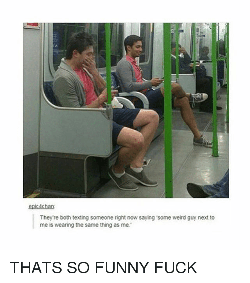 Funny Fucking: epic 4chan:  They're both texting someone right now saying some weird guy next to  me is wearing the same thing as me. THATS SO FUNNY FUCK