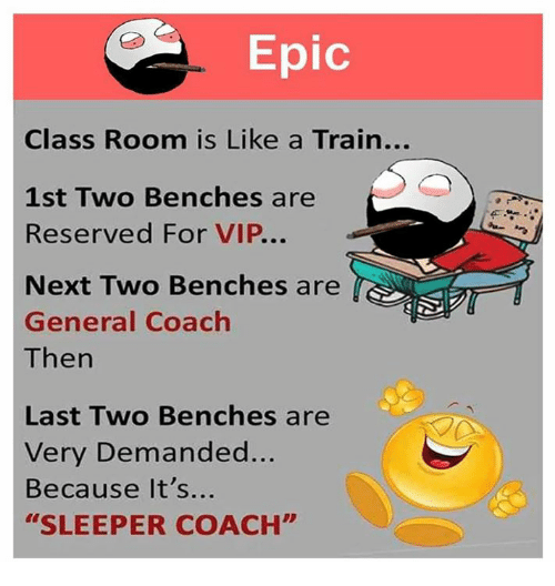 "Epicly: Epic  Class Room is Like a Train...  1st Two Benches are  Reserved For VIP...  Next Two Benches are  General Coach  Then  Last Two Benches are  Very Demanded...  Because It's...  ""SLEEPER COACH"""