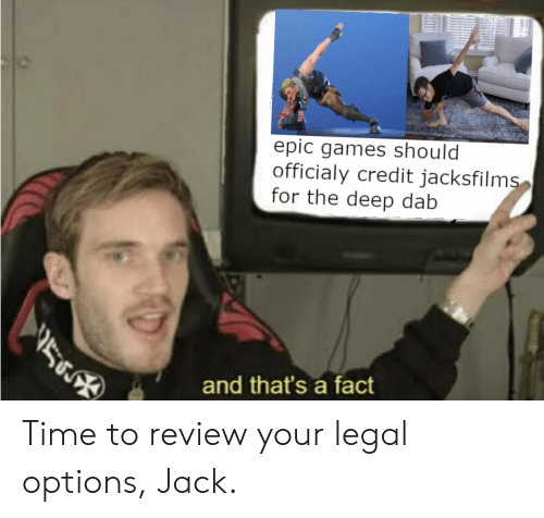 Dab: epic games should  officialy credit jacksfilms  for the deep dab  56  and that's a fact Time to review your legal options, Jack.