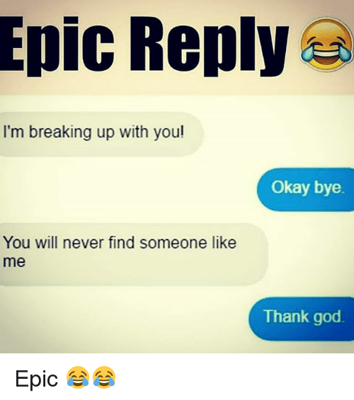 okay bye: Epic Reply  I'm breaking up with you!  Okay bye.  You will never find someone like  me  Thank god Epic 😂😂