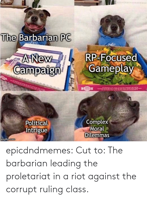 Corrupt: epicdndmemes:  Cut to: The barbarian leading the proletariat in a riot against the corrupt ruling class.