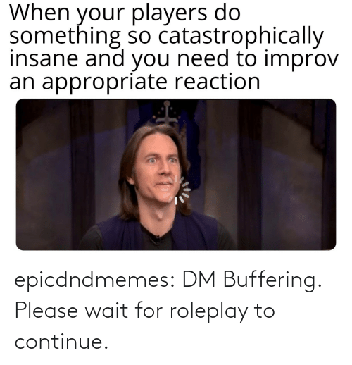 continue: epicdndmemes:  DM Buffering. Please wait for roleplay to continue.