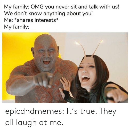 all: epicdndmemes:  It's true. They all laugh at me.
