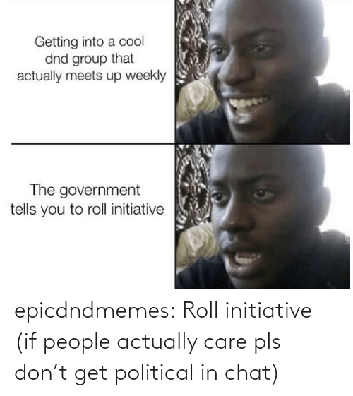 care: epicdndmemes:  Roll initiative (if people actually care pls don't get political in chat)