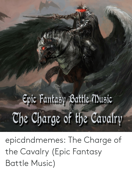 Music: epicdndmemes:  The Charge of the Cavalry (Epic Fantasy Battle Music)